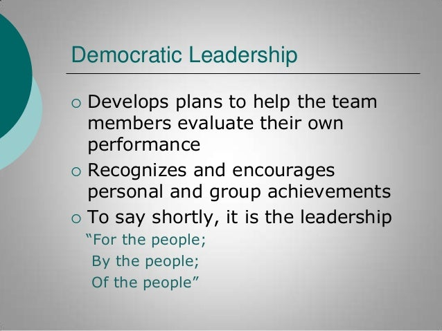 Democratic Leadership       Develops plans to help the team members evaluate their own performance Recognizes and encou...