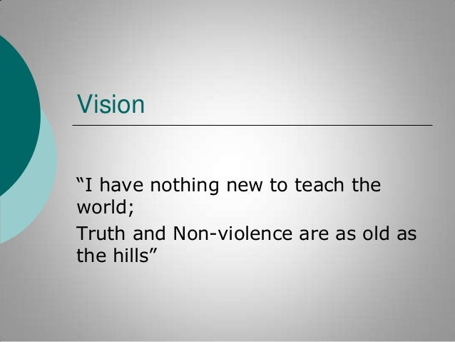 """Vision """"I have nothing new to teach the world; Truth and Non-violence are as old as the hills"""""""
