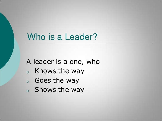 Who is a Leader? A leader is a one, who o Knows the way o Goes the way o Shows the way