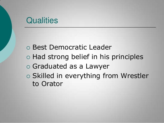 Qualities       Best Democratic Leader Had strong belief in his principles Graduated as a Lawyer Skilled in everything...