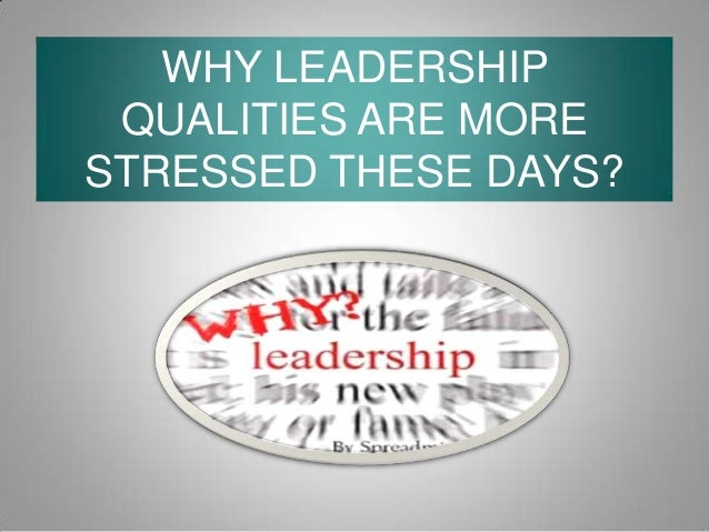WHY LEADERSHIP QUALITIES ARE MORE STRESSED THESE DAYS?