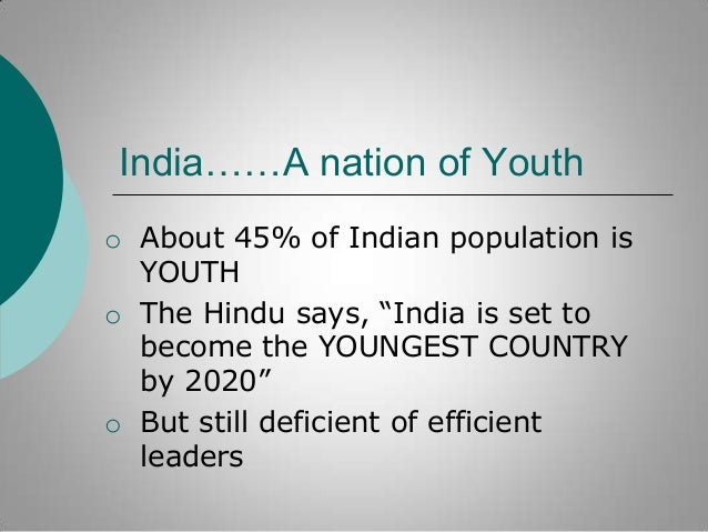 """India……A nation of Youth o About 45% of Indian population is YOUTH o The Hindu says, """"India is set to become the YOUNGEST ..."""