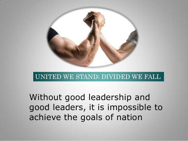 UNITED WE STAND; DIVIDED WE FALL  Without good leadership and good leaders, it is impossible to achieve the goals of natio...