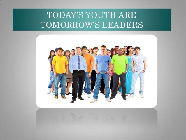TODAY'S YOUTH ARE TOMORROW'S LEADERS