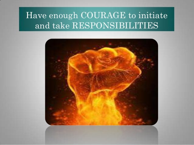 Have enough COURAGE to initiate and take RESPONSIBILITIES