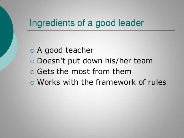 """Ingredients of a good leader      A good teacher Doesn""""t put down his/her team Gets the most from them Works with the ..."""