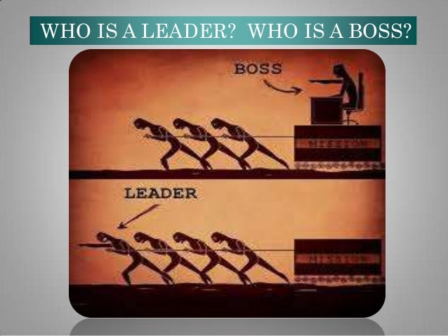 WHO IS A LEADER? WHO IS A BOSS?