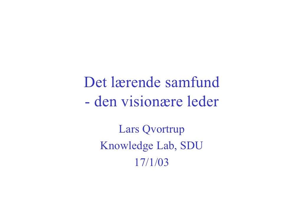 Det lærende samfund - den visionære leder      Lars Qvortrup   Knowledge Lab, SDU         17/1/03
