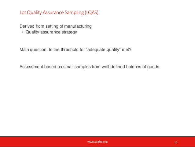www.aighd.org Lot Quality Assurance Sampling (LQAS) Derived from setting of manufacturing ◦ Quality assurance strategy Mai...