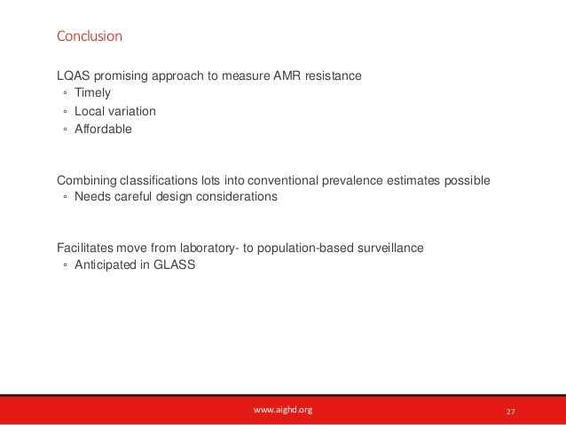 www.aighd.org Conclusion LQAS promising approach to measure AMR resistance ◦ Timely ◦ Local variation ◦ Affordable Combini...
