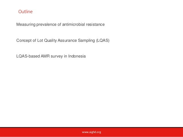 www.aighd.org Outline Measuring prevalence of antimicrobial resistance Concept of Lot Quality Assurance Sampling (LQAS) LQ...