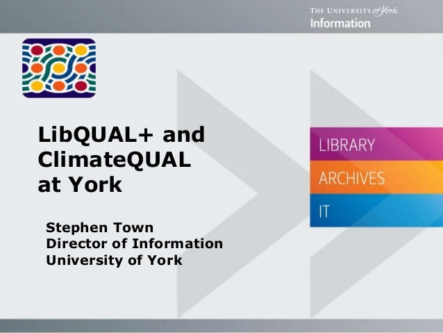 LibQUAL+ and ClimateQUAL at York Stephen Town Director of Information University of York
