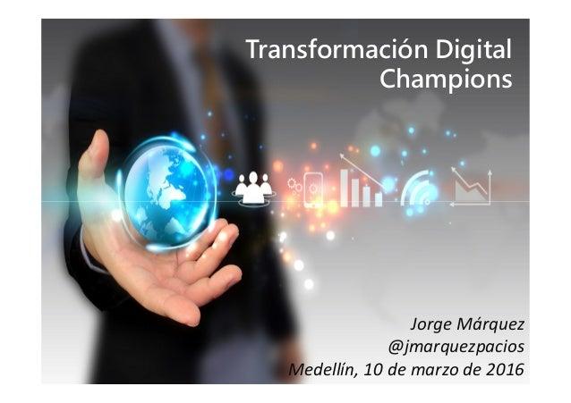 Transformación Digital Champions Jorge Márquez @jmarquezpacios Medellín, 10 de marzo de 2016 Sesión de capacitación