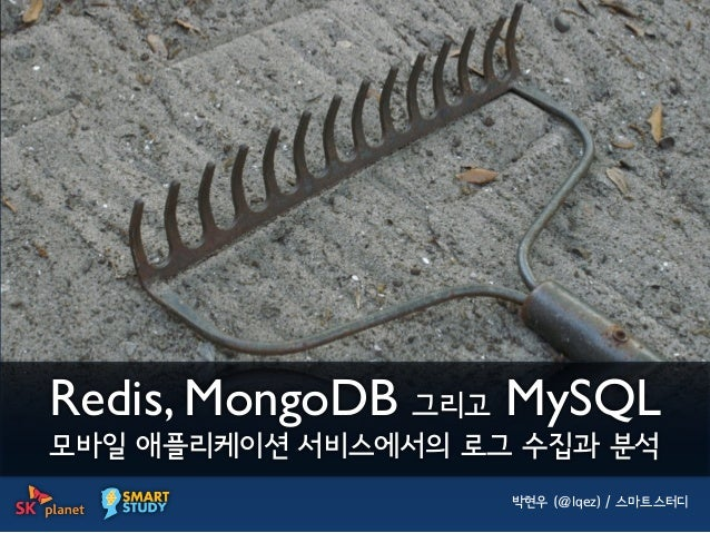 Redis, MongoDB 그리고 MySQL모바일 애플리케이션 서비스에서의 로그 수집과 분석                    박현우 (@lqez) / 스마트스터디