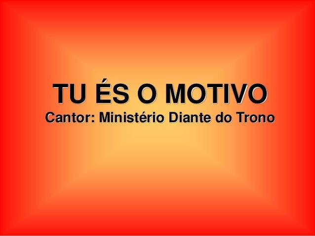 TU ÉS O MOTIVO Cantor: Ministério Diante do Trono