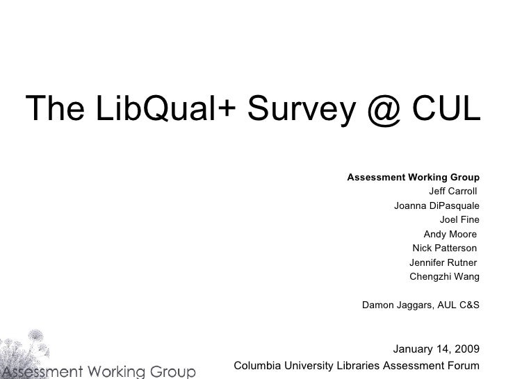 The LibQual+ Survey @ CUL Assessment Working Group Jeff Carroll  Joanna DiPasquale Joel Fine Andy Moore  Nick Patterson  J...