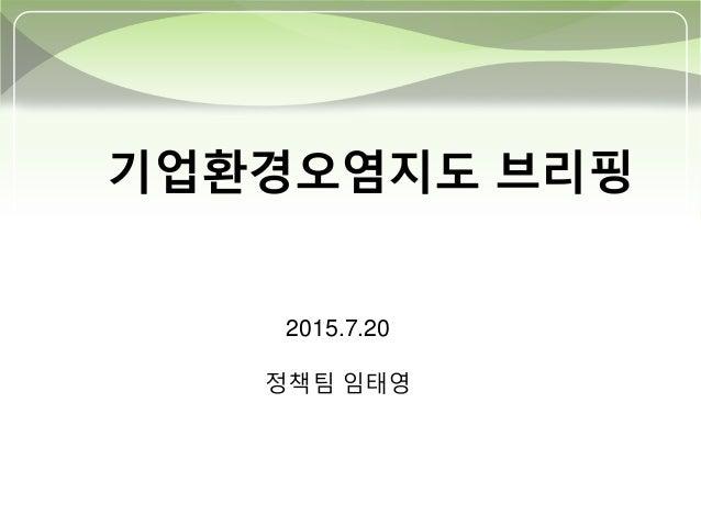 기업환경오염지도 브리핑 2015.7.20 정책팀 임태영