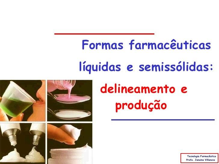 Formas farmacêuticas líquidas e semissólidas:    delineamento e      produção                       Tecnologia Farmacêutic...