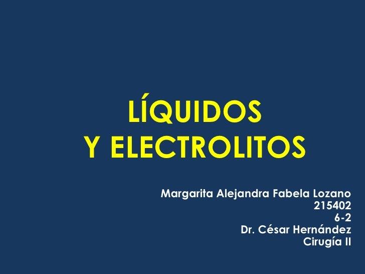 LÍQUIDOS Y ELECTROLITOS<br />Margarita Alejandra Fabela Lozano<br />215402<br />6-2<br />Dr. César Hernández<br />Cirugía ...