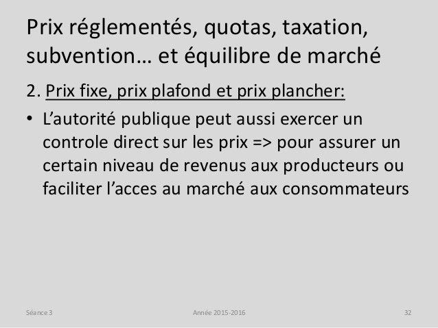 Prix réglementés, quotas, taxation, subvention… et équilibre de marché 2. Prix fixe, prix plafond et prix plancher: • L'au...