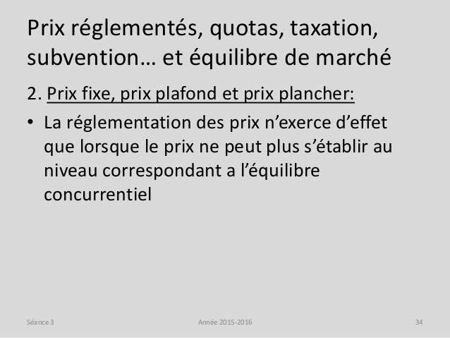 Prix réglementés, quotas, taxation, subvention… et équilibre de marché 2. Prix fixe, prix plafond et prix plancher: • La r...