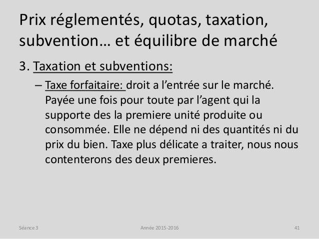 Prix réglementés, quotas, taxation, subvention… et équilibre de marché 3. Taxation et subventions: – Taxe forfaitaire: dro...