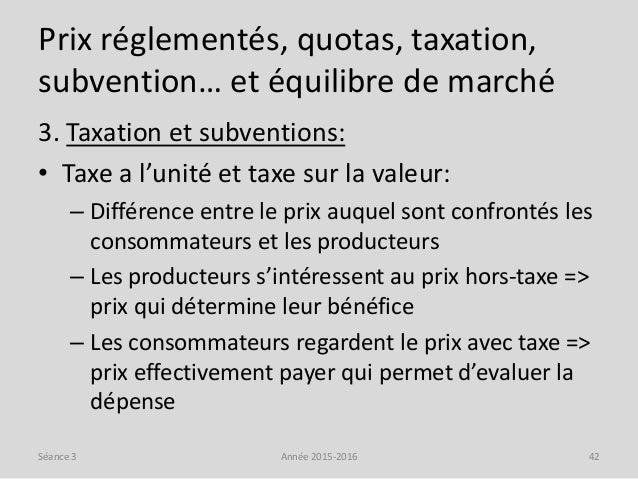 Prix réglementés, quotas, taxation, subvention… et équilibre de marché 3. Taxation et subventions: • Taxe a l'unité et tax...