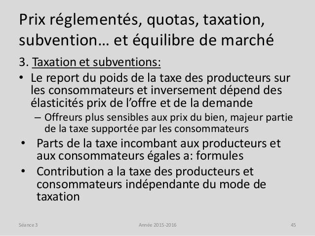 Prix réglementés, quotas, taxation, subvention… et équilibre de marché 3. Taxation et subventions: • Le report du poids de...