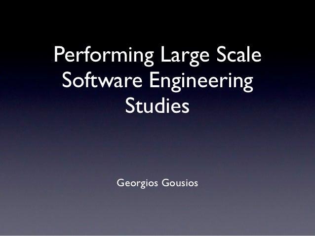 Performing Large Scale Software Engineering       Studies      Georgios Gousios