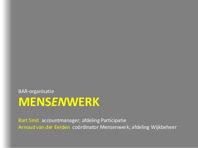 MENSENWERK BAR-organisatie Bart Smit accountmanager; afdeling Participatie Arnoud van der Eerden coördinator Mensenwerk; a...