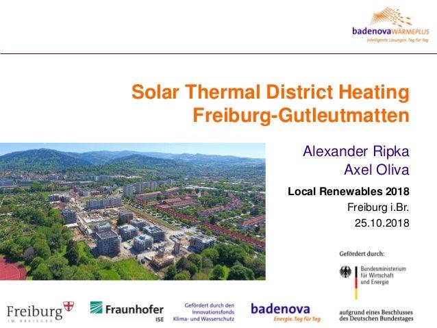 Solar Thermal District Heating Freiburg-Gutleutmatten Alexander Ripka Axel Oliva Local Renewables 2018 Freiburg i.Br. 25.1...