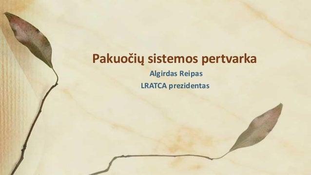 Pakuočių sistemos pertvarka Algirdas Reipas LRATCA prezidentas