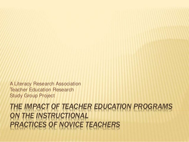 THE IMPACT OF TEACHER EDUCATION PROGRAMS ON THE INSTRUCTIONAL PRACTICES OF NOVICE TEACHERS A Literacy Research Association...