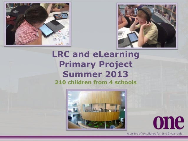 A centre of excellence for 16-19 year olds LRC and eLearning Primary Project Summer 2013 210 children from 4 schools