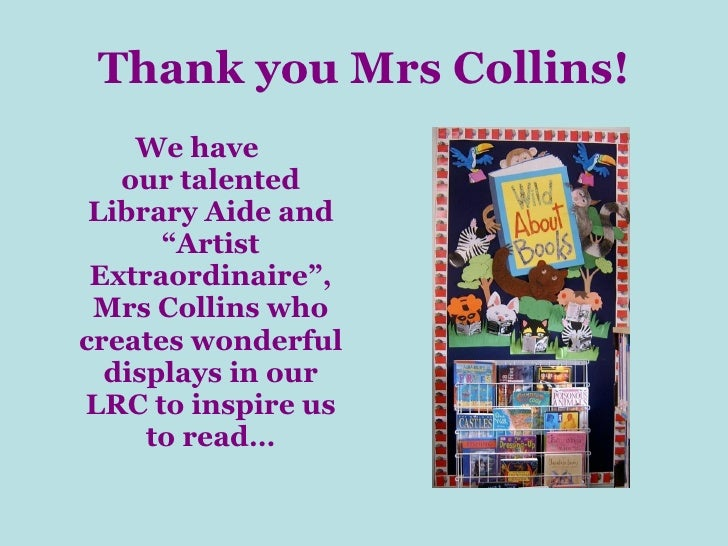"Thank you Mrs Collins! <ul><li>We have our talented Library Aide and ""Artist Extraordinaire"", Mrs Collins who creates wond..."