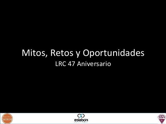 Mitos,  Retos  y  Oportunidades   LRC  47  Aniversario