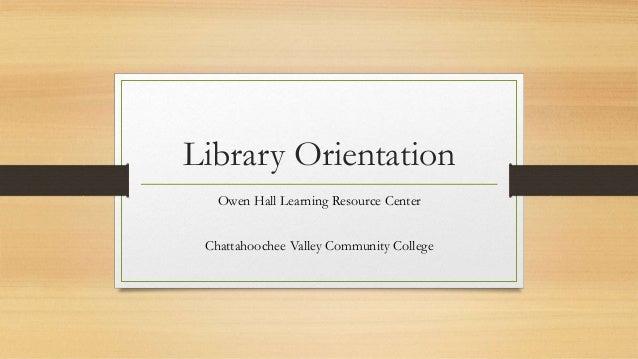 Library Orientation Owen Hall Learning Resource Center Chattahoochee Valley Community College