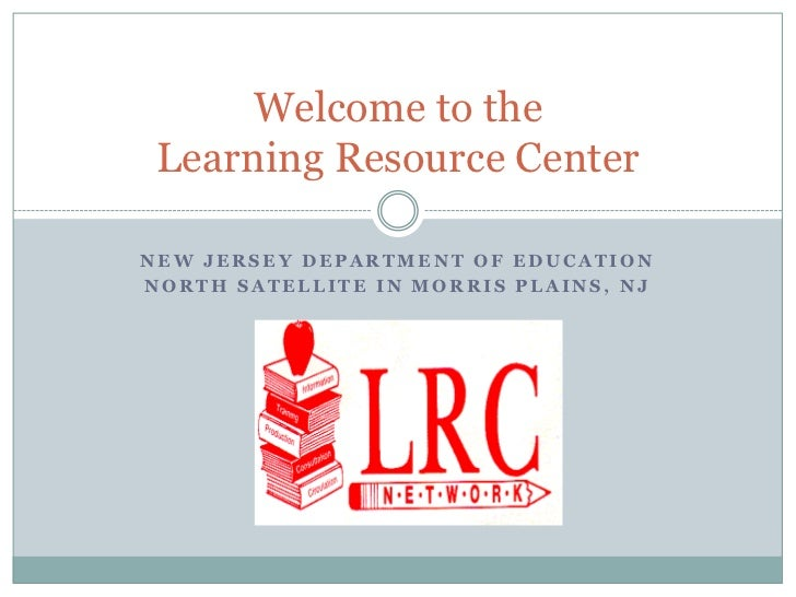 Welcome to the Learning Resource CenterNEW JERSEY DEPARTMENT OF EDUCATIONNORTH SATELLITE IN MORRIS PLAINS, NJ