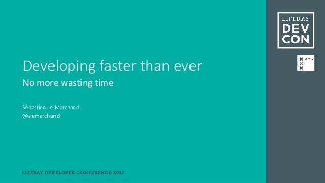 Developing faster than ever (Liferay DEVCON 2017)