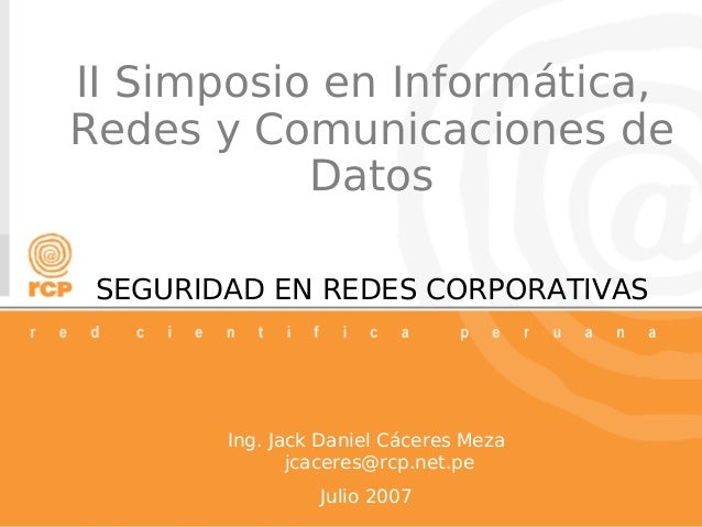 SEGURIDAD EN REDES CORPORATIVAS Ing. Jack Daniel Cáceres Meza jcaceres@rcp.net.pe Julio 2007 II Simposio en Informática, R...