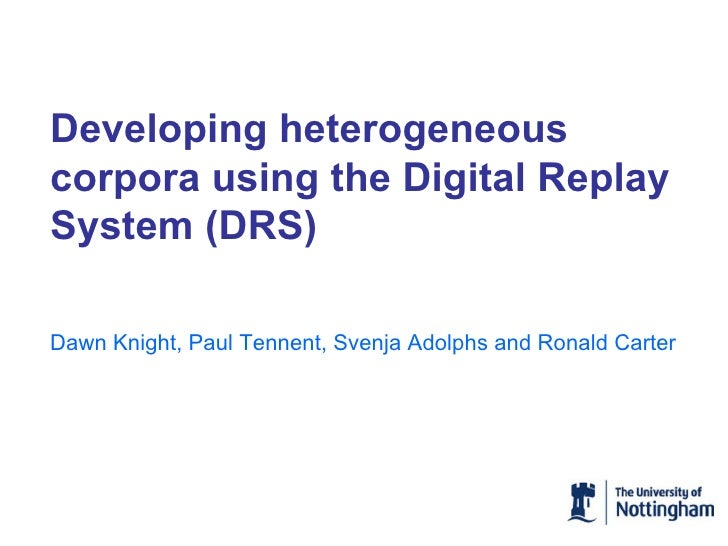 Developing heterogeneous corpora using the Digital Replay System (DRS) Dawn Knight, Paul Tennent, Svenja Adolphs and Ronal...