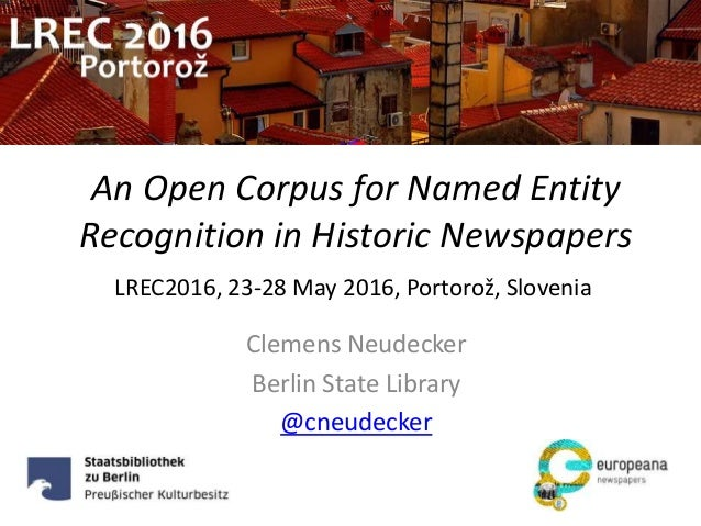 An Open Corpus for Named Entity Recognition in Historic Newspapers Clemens Neudecker Berlin State Library @cneudecker LREC...