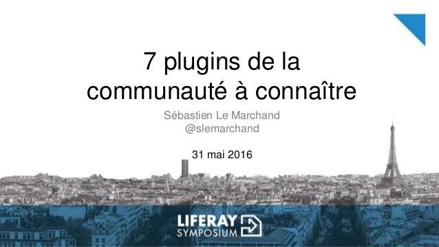 7 plugins de la communauté à connaître Sébastien Le Marchand @slemarchand 31 mai 2016