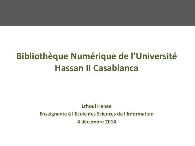 Bibliothèque Numérique de l'Université Hassan II Casablanca Lrhoul Hanae Enseignante à l'Ecole des Sciences de l'Informati...