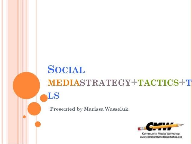 SOCIALMEDIASTRATEGY+TACTICS+TOLSPresented by Marissa Wasseluk