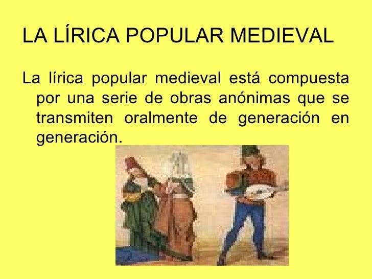 LA LÍRICA POPULAR MEDIEVAL <ul><li>La lírica popular medieval está compuesta por una serie de obras anónimas que se transm...