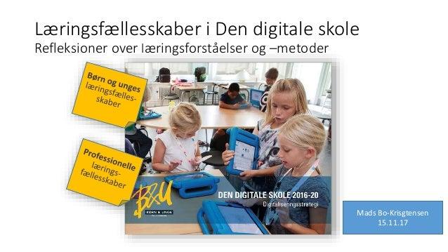 Læringsfællesskaber i Den digitale skole Refleksioner over læringsforståelser og –metoder Mads Bo-Krisgtensen 15.11.17