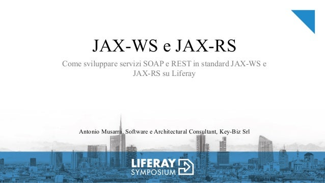 JAX-WS e JAX-RS Come sviluppare servizi SOAP e REST in standard JAX-WS e JAX-RS su Liferay Antonio Musarra, Software e Arc...