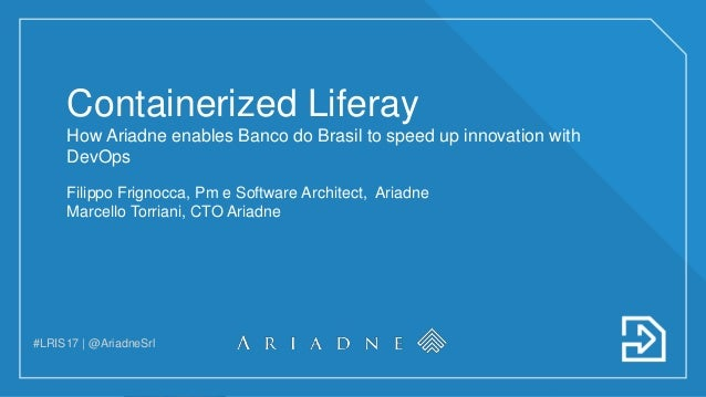 #LRIS17 | @AriadneSrl Containerized Liferay How Ariadne enables Banco do Brasil to speed up innovation with DevOps Filippo...