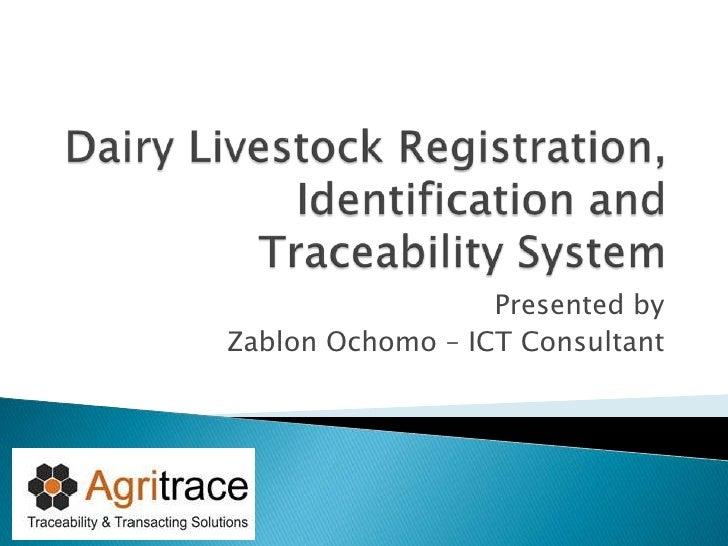 Dairy Livestock Registration, Identification and Traceability System<br />Presented by <br />Zablon Ochomo – ICT Consultan...